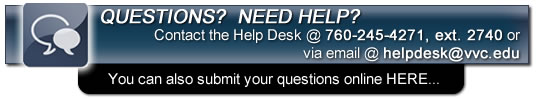 Questions? Need Help? Contact the Help Desk at 760-245-4271, extension 2740 or via email at : helpdesk@vvc.edu - you can also submit your questions ONLINE here.