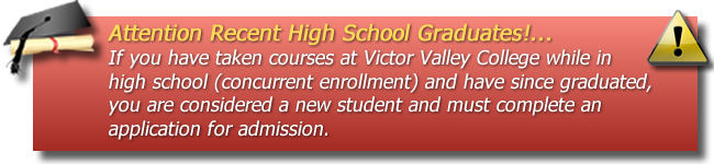 Attention Recent High School Graduates - If you have taken courses at Victor Valley College while in high school (concurrent enrollment) and have since graduated, you are considered a new student and must complete an application for admission.